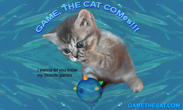 Game, the cat comes! I wanna let you know my favorite games...